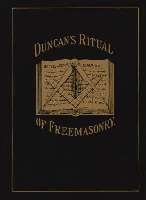 Duncan's Masonic Ritual and Monitor; Or, Guide to the Three Symbolic Degrees of the Ancient York Rite and to the Degrees of Mark Master, Past Master, By Duncan, Malcolm C.